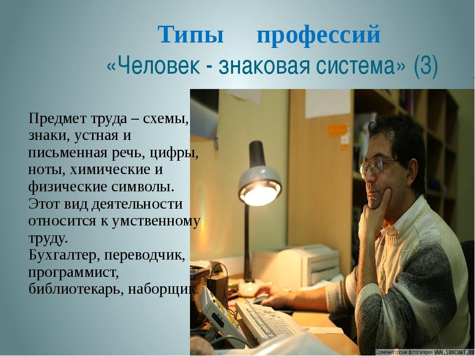 Типы профессий «Человек - знаковая система» (3) Предмет труда – схемы, знаки,...