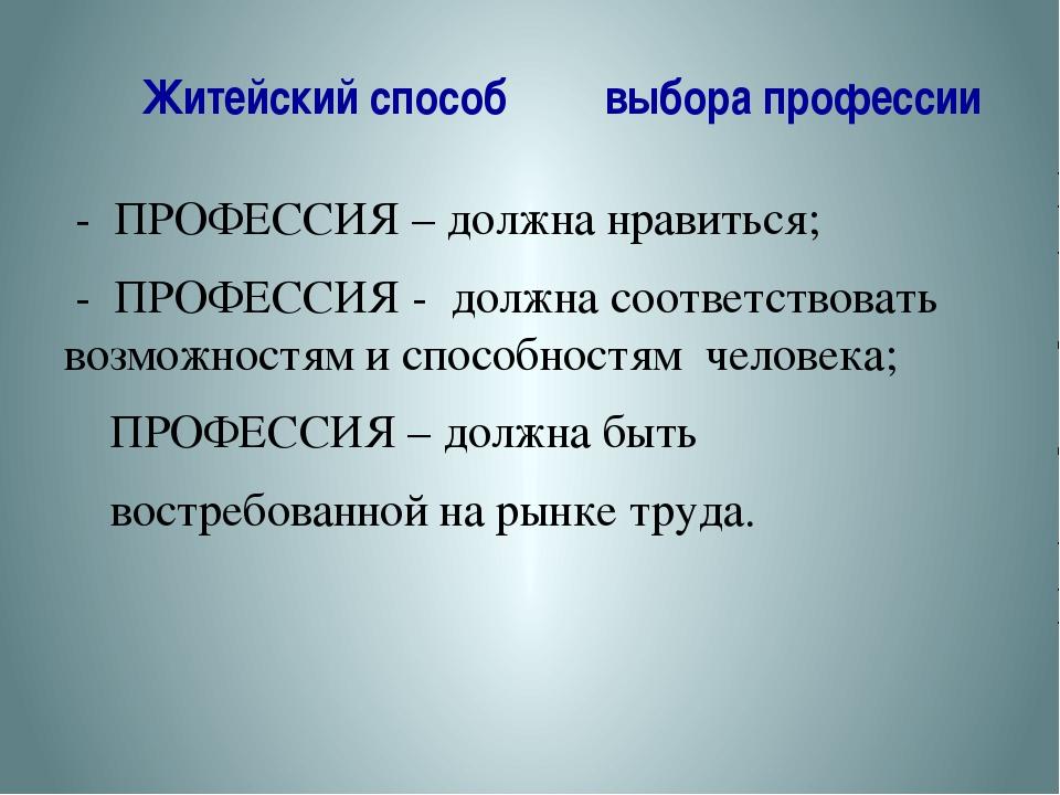 Житейский способ выбора профессии - ПРОФЕССИЯ – должна нравиться; - ПРОФЕССИ...