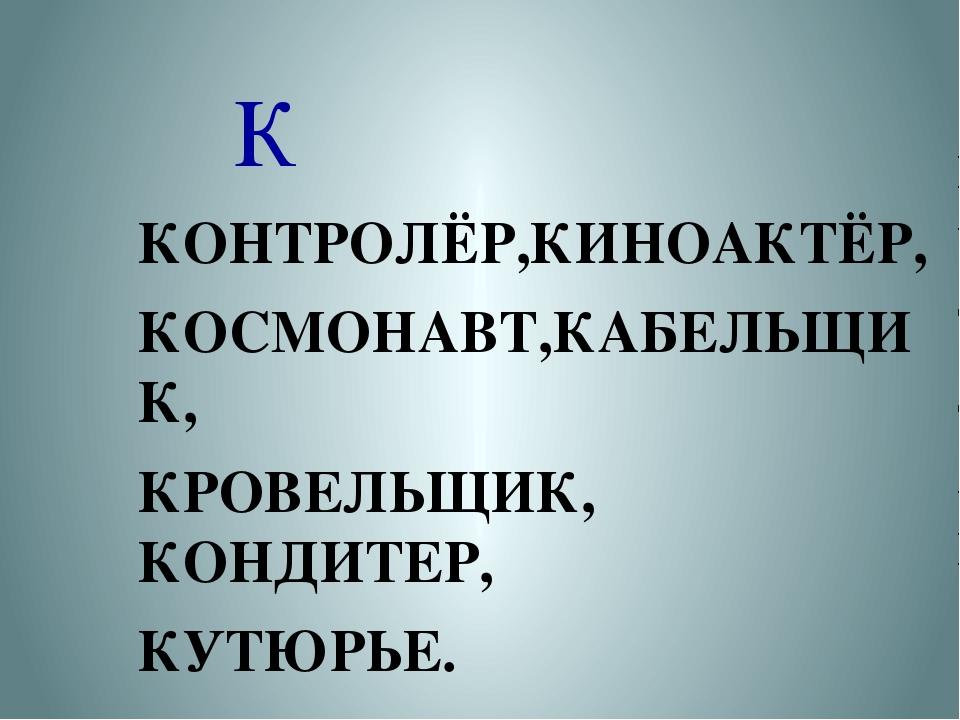 К КОНТРОЛЁР,КИНОАКТЁР, КОСМОНАВТ,КАБЕЛЬЩИК, КРОВЕЛЬЩИК, КОНДИТЕР, КУТЮРЬЕ.