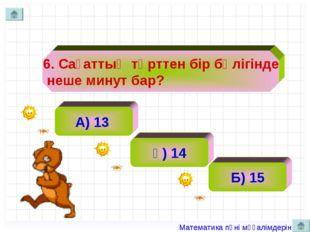 6. Сағаттың төрттен бір бөлігінде неше минут бар? А) 13 ә) 14 Б) 15 Матема