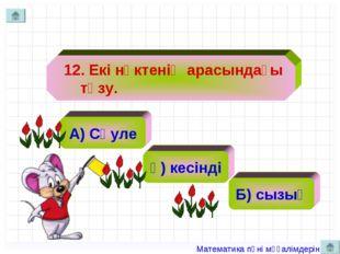 12. Екі нүктенің арасындағы түзу. А) Сәуле ә) кесінді Б) сызық Математика пә