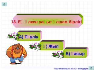 13. Ең үлкен уақыт өлшем бірлігі А) Тәулік ә) Жыл Б) Ғасыр Математика пәні мұ
