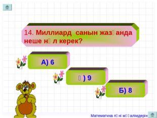 14. Миллиард санын жазғанда неше нөл керек? А) 6 ә) 9 Б) 8 Математика пәні мұ