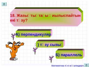 18. Жазықтықтағы қиылыспайтын екі түзу? А) перпендикуляр ә) түзу сызық Б) пар