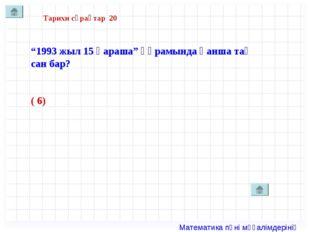 """Тарихи сұрақтар 20 """"1993 жыл 15 қараша"""" құрамында қанша тақ сан бар? ( 6) Мат"""