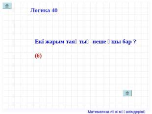 Логика 40 Екі жарым таяқтың неше ұшы бар ? (6) Математика пәні мұғалімдерінің
