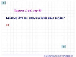 Тарихи сұрақтар 40 Былтыр Ата заңымызға неше жыл толды? 18 Математика пәні мұ