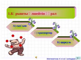 1.Бұрышты өлшейтін құрал А) сызғыш ә) траспортир Б) циркуль  Математика пән