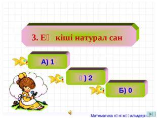 А) 1 ә) 2 ә) 2 Б) 0 3. Ең кіші натурал сан Математика пәні мұғалімдерінің са