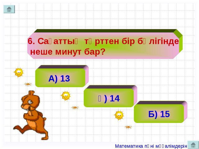 6. Сағаттың төрттен бір бөлігінде неше минут бар? А) 13 ә) 14 Б) 15 Матема...