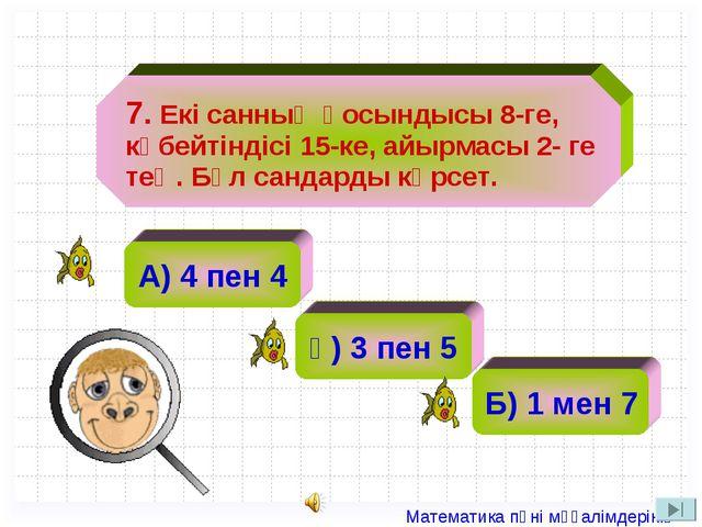 А) 4 пен 4 ә) 2 ә) 3 пен 5 Б) 1 мен 7 7. Екі санның қосындысы 8-ге, көбейтін...