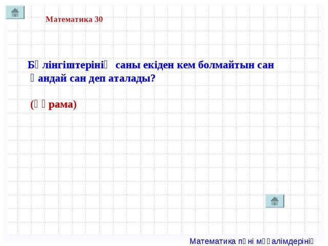 Математика 30 Бөлінгіштерінің саны екіден кем болмайтын сан қандай сан деп ат...
