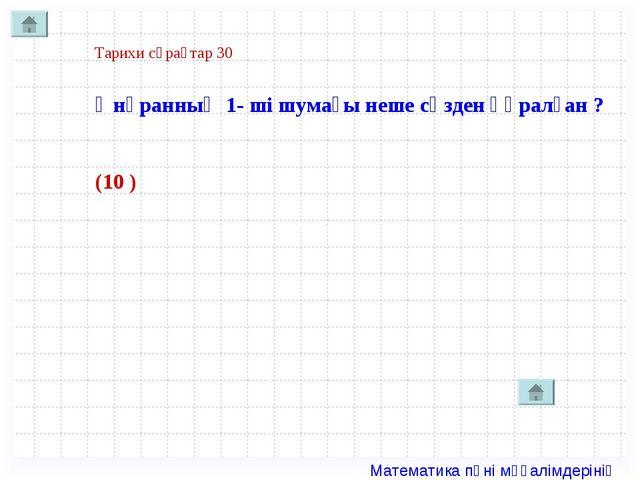 Тарихи сұрақтар 30 Әнұранның 1- ші шумағы неше сөзден құралған ? (10 ) Матема...