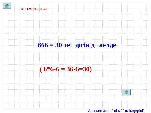 Математика 40 666 = 30 теңдігін дәлелде ( 6*6-6 = 36-6=30) Математика пәні мұ...