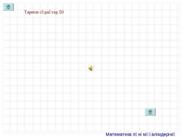 Тарихи сұрақтар 50 Математика пәні мұғалімдерінің сайты