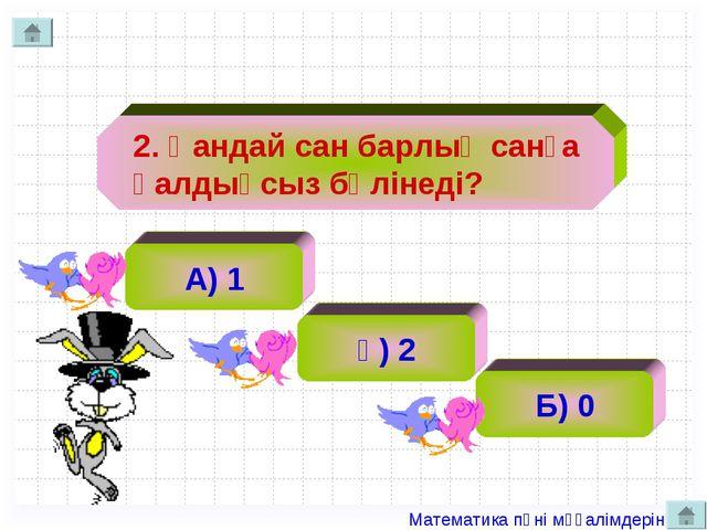2. Қандай сан барлық санға қалдықсыз бөлінеді? А) 1 ә) 2 Б) 0 Математика...