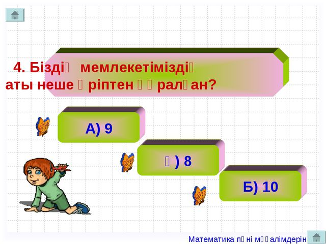 4. Біздің мемлекетіміздің аты неше әріптен құралған?  А) 9 ә) 8 Б) 10 Ма...