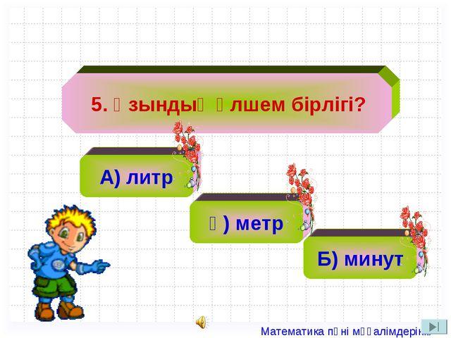 А) литр ә) 2 ә) метр Б) минут 5. Ұзындық өлшем бірлігі? Математика пәні мұға...