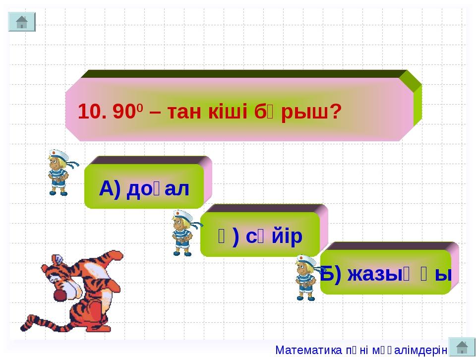 10. 900 – тан кіші бұрыш? А) доғал ә) сүйір Б) жазыңқы Математика пәні мұғалі...