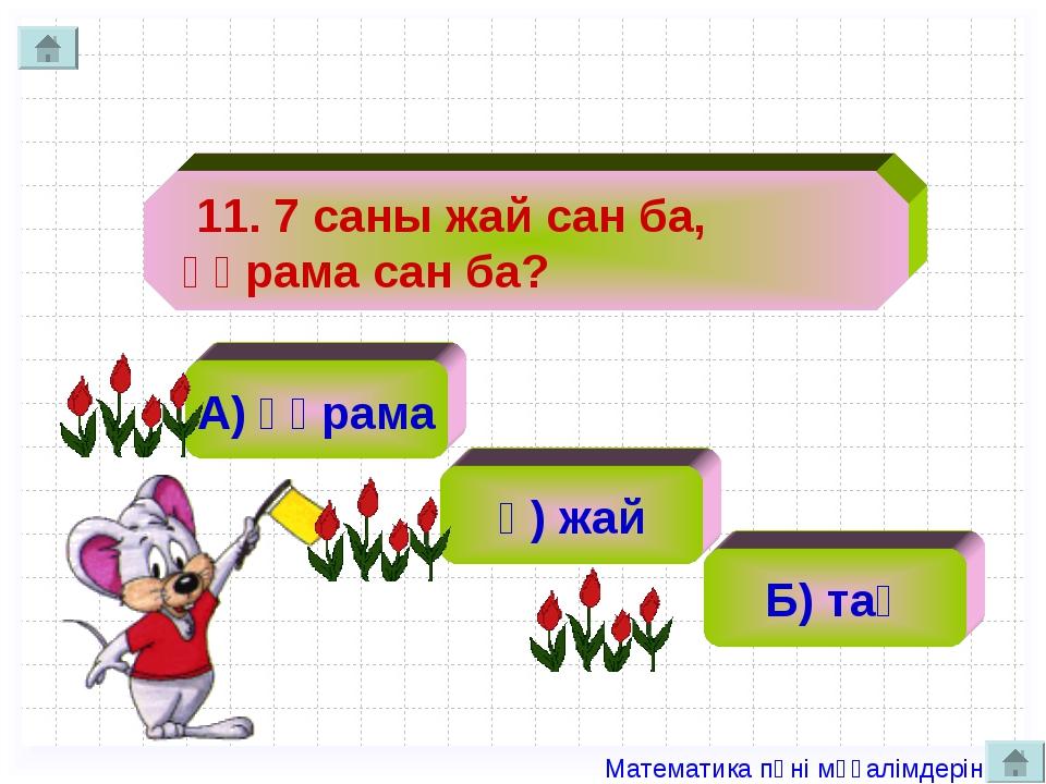 11. 7 саны жай сан ба, құрама сан ба? А) құрама ә) жай Б) тақ Математика пән...