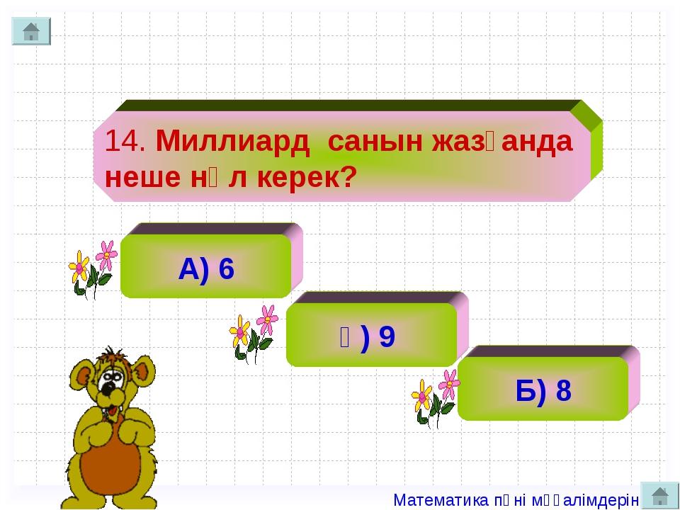 14. Миллиард санын жазғанда неше нөл керек? А) 6 ә) 9 Б) 8 Математика пәні мұ...