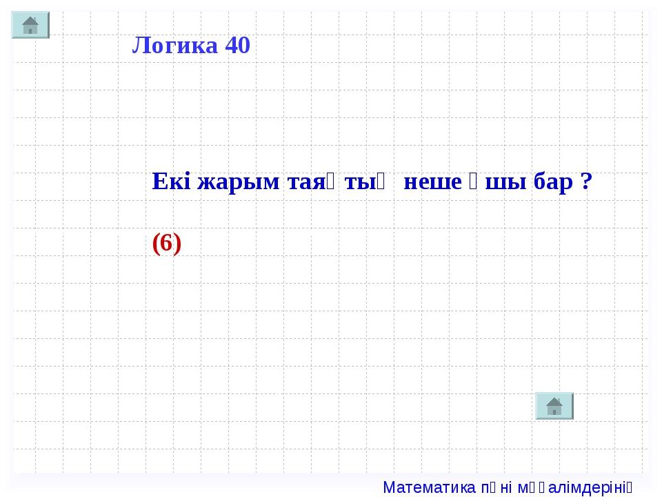 Логика 40 Екі жарым таяқтың неше ұшы бар ? (6) Математика пәні мұғалімдерінің...