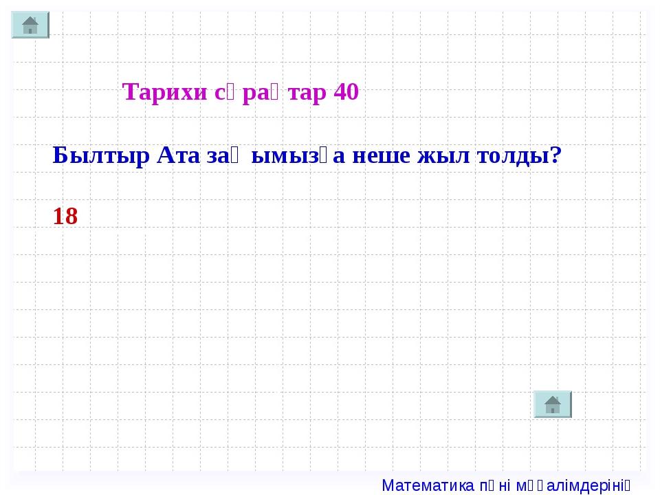 Тарихи сұрақтар 40 Былтыр Ата заңымызға неше жыл толды? 18 Математика пәні мұ...
