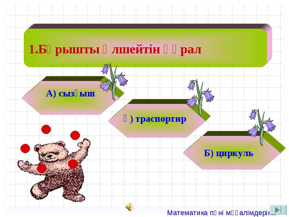 1.Бұрышты өлшейтін құрал А) сызғыш ә) траспортир Б) циркуль  Математика пән...