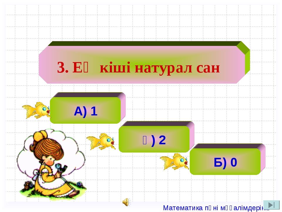 А) 1 ә) 2 ә) 2 Б) 0 3. Ең кіші натурал сан Математика пәні мұғалімдерінің са...