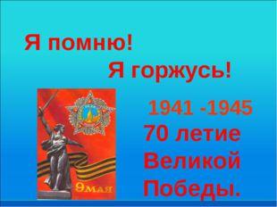 Я помню! Я горжусь! 1941 -1945 70 летие Великой Победы.