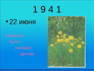 1 9 4 1 22 июня Казалось, было холодно цветам.