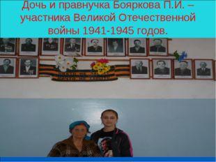 Дочь и правнучка Бояркова П.И. – участника Великой Отечественной войны 1941-1