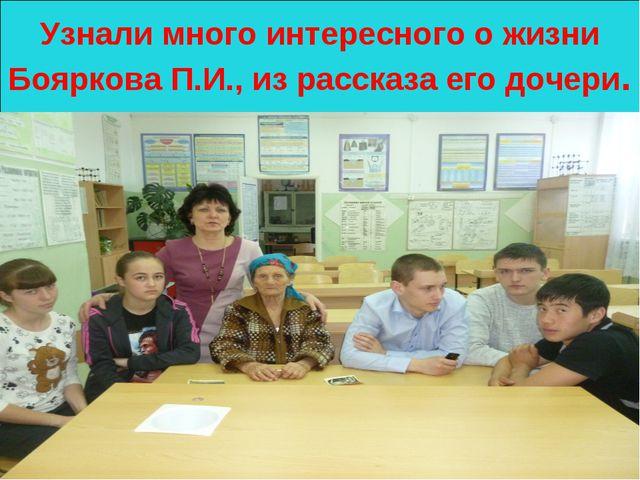 Узнали много интересного о жизни Бояркова П.И., из рассказа его дочери.