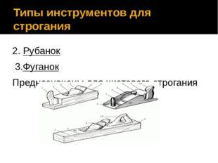 Типы инструментов для строгания 2. Рубанок 3.Фуганок Предназначены для чистов