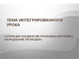 ТЕМА ИНТЕГРИРОВАННОГО УРОКА «ОПЕРАЦИЯ СОЕДИНЕНИЕ ПРОВОДОВ СКРУТКОЙ и ОКОНЦЕВА