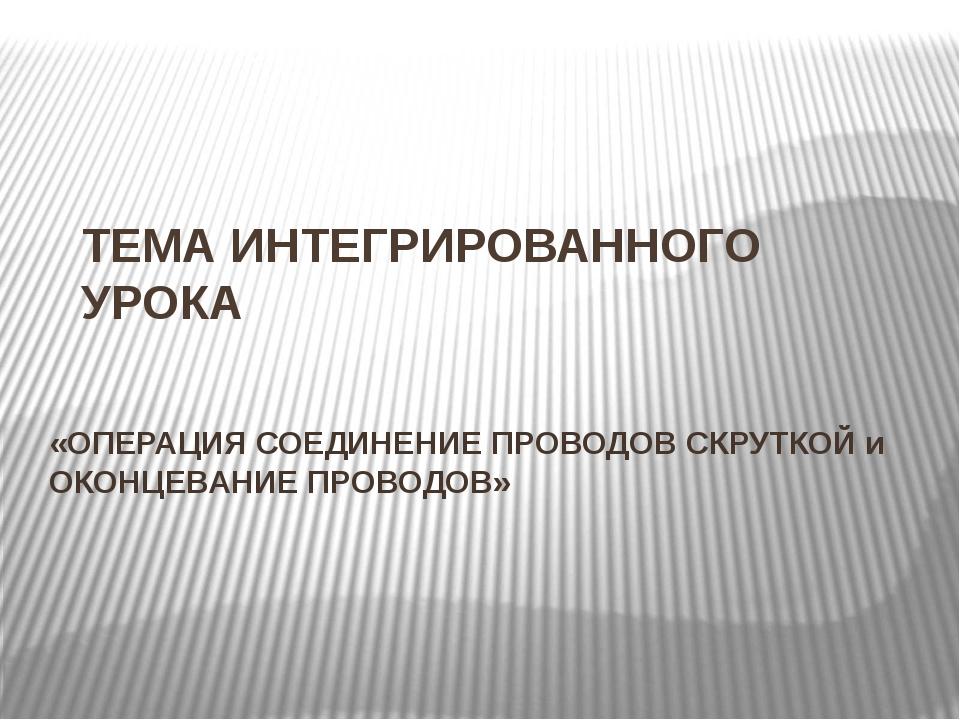 ТЕМА ИНТЕГРИРОВАННОГО УРОКА «ОПЕРАЦИЯ СОЕДИНЕНИЕ ПРОВОДОВ СКРУТКОЙ и ОКОНЦЕВА...