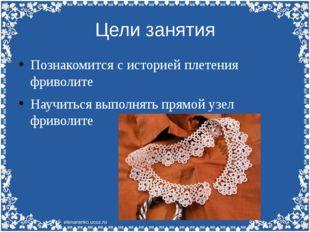Цели занятия Познакомится с историей плетения фриволите Научиться выполнять п