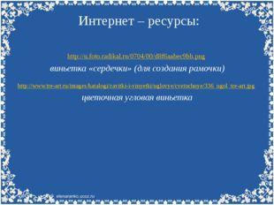 Интернет – ресурсы: http://u.foto.radikal.ru/0704/00/d8f6aabec9bb.png виньетк