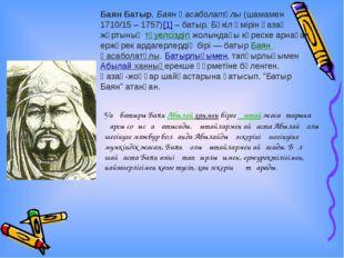 Баян Батыр,Баян Қасаболатұлы(шамамен 1710/15 – 1757)[1]– батыр. Бүкіл өмір