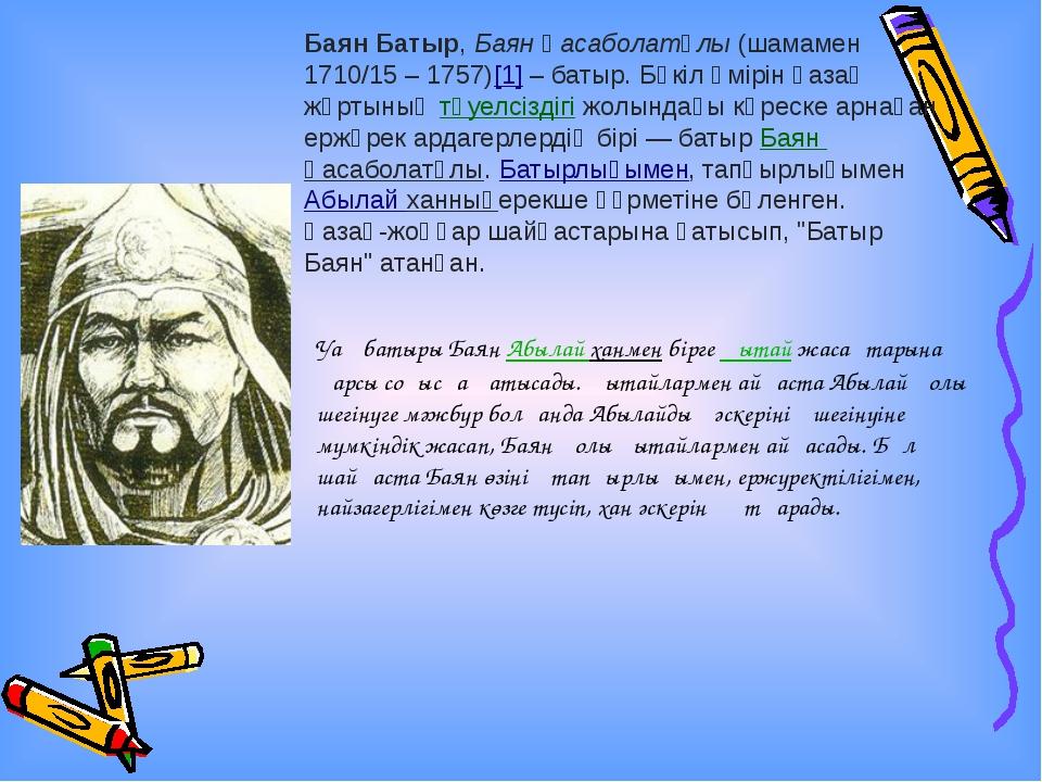 Баян Батыр,Баян Қасаболатұлы(шамамен 1710/15 – 1757)[1]– батыр. Бүкіл өмір...