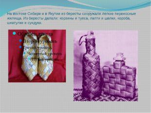 На востоке Сибири и в Якутии из бересты сооружали легкие переносные жилища. И