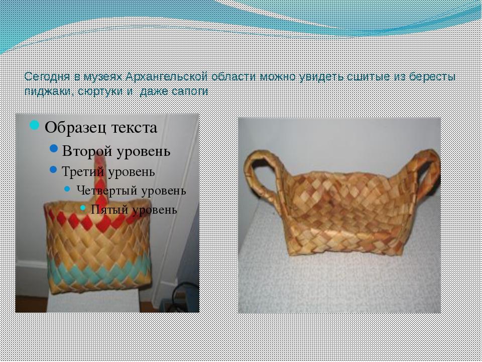 Сегодня в музеях Архангельской области можно увидеть сшитые из бересты пиджак...