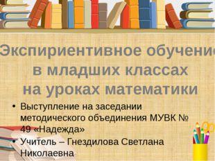 Экспириентивное обучение в младших классах на уроках математики Выступление н
