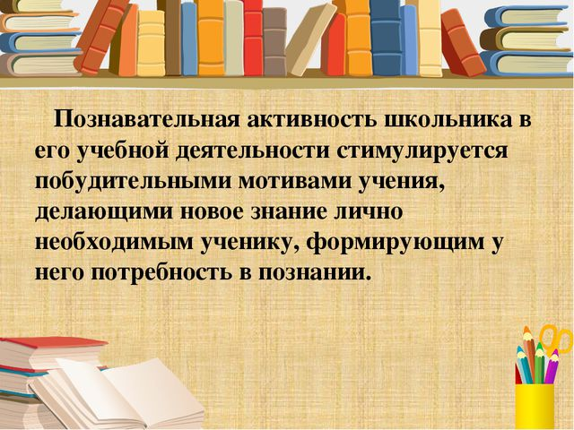 Познавательная активность школьника в его учебной деятельности стимулируется...