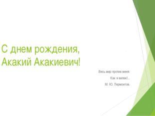С днем рождения, Акакий Акакиевич! Весь мир против меня: Как я велик!... М. Ю