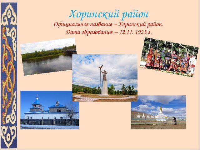 Официальное название – Хоринский район. Дата образования – 12.11. 1923 г. Хо...