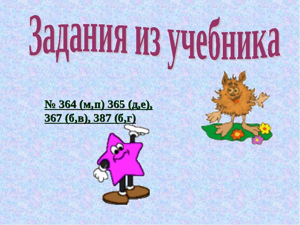 № 364 (м,п) 365 (д,е), 367 (б,в), 387 (б,г)