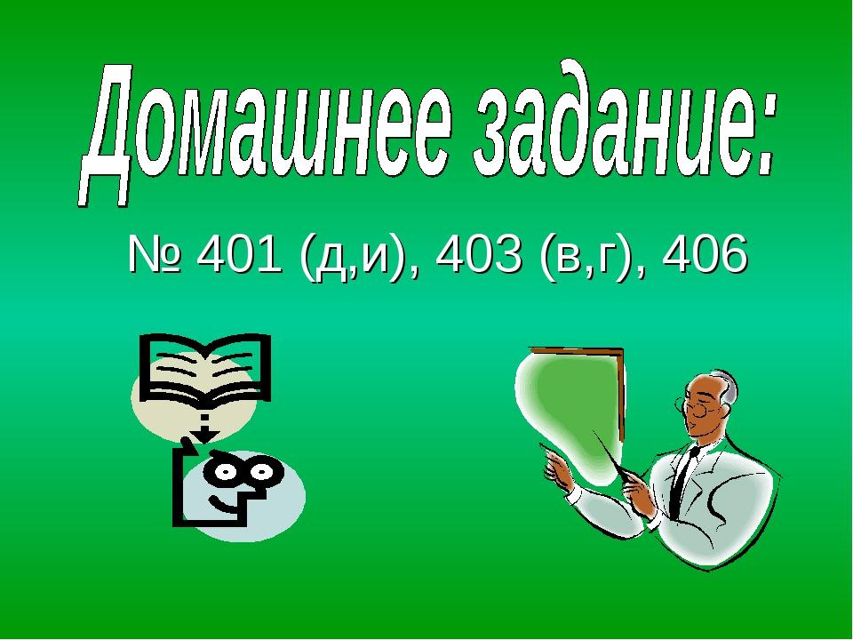 № 401 (д,и), 403 (в,г), 406