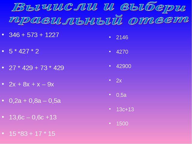 346 + 573 + 1227 5 * 427 * 2 27 * 429 + 73 * 429 2х + 8х + х – 9х 0,2а + 0,8а...