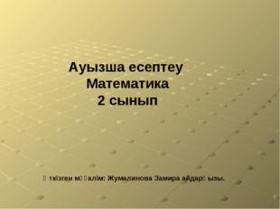 Өткізген мұғалім: Жумалинова Замира айдарқызы. Ауызша есептеу Математика 2 сы